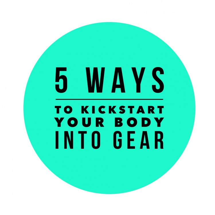 5 ways to kickstart your body into gear